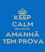 KEEP CALM BECAUSE AMANHÃ   TEM PROVA  - Personalised Poster A4 size