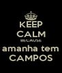 KEEP CALM BECAUSE amanha tem CAMPOS - Personalised Poster A4 size