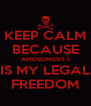 KEEP CALM BECAUSE AMENDMENT 1 IS MY LEGAL FREEDOM - Personalised Poster A4 size