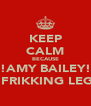 KEEP CALM BECAUSE !!!AMY BAILEY!!! IS FRIKKING LEGIT - Personalised Poster A4 size
