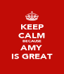 KEEP CALM BECAUSE AMY IS GREAT - Personalised Poster A4 size
