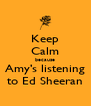 Keep Calm because Amy's listening to Ed Sheeran - Personalised Poster A4 size