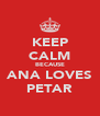 KEEP CALM BECAUSE ANA LOVES PETAR - Personalised Poster A4 size