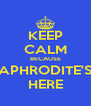 KEEP CALM BECAUSE APHRODITE'S HERE - Personalised Poster A4 size