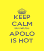 KEEP CALM BECAUSE APOLO IS HOT - Personalised Poster A4 size