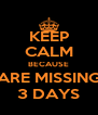 KEEP CALM BECAUSE ARE MISSING 3 DAYS - Personalised Poster A4 size