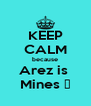 KEEP CALM because Arez is  Mines ♥ - Personalised Poster A4 size