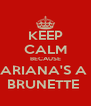 KEEP CALM BECAUSE ARIANA'S A  BRUNETTE  - Personalised Poster A4 size