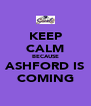 KEEP CALM BECAUSE ASHFORD IS COMING - Personalised Poster A4 size