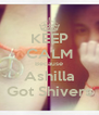 KEEP CALM Because Ashilla Got Shivers - Personalised Poster A4 size