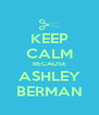 KEEP CALM BECAUSE ASHLEY BERMAN - Personalised Poster A4 size