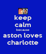 keep calm because aston loves charlotte - Personalised Poster A4 size