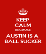 KEEP CALM BECAUSE AUSTIN IS A  BALL SUCKER - Personalised Poster A4 size