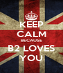 KEEP CALM BECAUSE B2 LOVES YOU - Personalised Poster A4 size