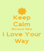Keep Calm Because Baby I Love Your Way - Personalised Poster A4 size
