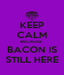 KEEP CALM BECAUSE  BACON IS STILL HERE - Personalised Poster A4 size