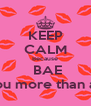 KEEP CALM Because  BAE I love you more than anything - Personalised Poster A4 size
