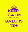KEEP  CALM BECAUSE BALU IS 18+ - Personalised Poster A4 size