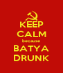 KEEP CALM because BATYA DRUNK - Personalised Poster A4 size