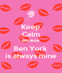 Keep Calm Because Ben York is always mine - Personalised Poster A4 size