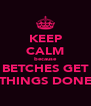 KEEP CALM because BETCHES GET THINGS DONE - Personalised Poster A4 size