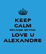 KEEP CALM BECAUSE BETINA LOVE U ALEXANDRE - Personalised Poster A4 size