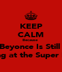KEEP CALM Because  Beyonce Is Still  Playing at the Super Bowl  - Personalised Poster A4 size