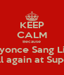 KEEP CALM Because Beyonce Sang Live And will again at Super Bowl - Personalised Poster A4 size