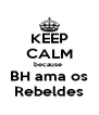 KEEP CALM because  BH ama os Rebeldes - Personalised Poster A4 size