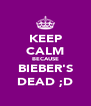 KEEP CALM BECAUSE BIEBER'S DEAD ;D - Personalised Poster A4 size
