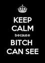 KEEP CALM because BITCH  CAN SEE - Personalised Poster A4 size