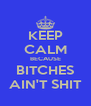 KEEP CALM BECAUSE BITCHES AIN'T SHIT - Personalised Poster A4 size