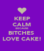 KEEP CALM BECAUSE BITCHES  LOVE CAKE! - Personalised Poster A4 size