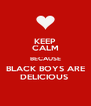 KEEP CALM BECAUSE BLACK BOYS ARE DELICIOUS  - Personalised Poster A4 size