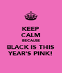 KEEP CALM BECAUSE BLACK IS THIS YEAR'S PINK! - Personalised Poster A4 size