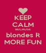 KEEP CALM BECAUSE blondes R MORE FUN - Personalised Poster A4 size