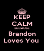 KEEP CALM BECAUSE Brandon Loves You  - Personalised Poster A4 size