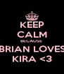 KEEP CALM BECAUSE  BRIAN LOVES KIRA <3 - Personalised Poster A4 size