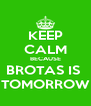 KEEP CALM BECAUSE BROTAS IS  TOMORROW - Personalised Poster A4 size