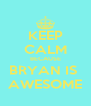 KEEP CALM BECAUSE BRYAN IS  AWESOME - Personalised Poster A4 size