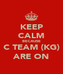 KEEP CALM BECAUSE C TEAM (KG) ARE ON - Personalised Poster A4 size