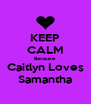 KEEP CALM Because Caitlyn Loves Samantha - Personalised Poster A4 size