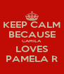 KEEP CALM BECAUSE CAMILA LOVES PAMELA R - Personalised Poster A4 size
