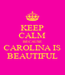 KEEP CALM BECAUSE CAROLINA IS BEAUTIFUL - Personalised Poster A4 size