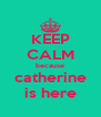 KEEP CALM because catherine is here - Personalised Poster A4 size