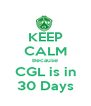 KEEP CALM Because CGL is in 30 Days - Personalised Poster A4 size