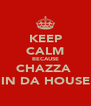 KEEP CALM BECAUSE CHAZZA  IN DA HOUSE - Personalised Poster A4 size