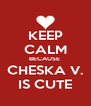 KEEP CALM BECAUSE  CHESKA V. IS CUTE - Personalised Poster A4 size