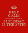 KEEP CALM BECAUSE CHLOE'S 21ST BDAY IS THE 27TH! - Personalised Poster A4 size