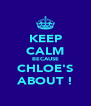 KEEP CALM BECAUSE CHLOE'S ABOUT ! - Personalised Poster A4 size